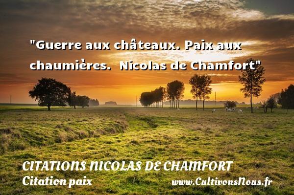 Guerre aux châteaux. Paix aux chaumières.   Nicolas de Chamfort   Une citation sur la Paix CITATIONS NICOLAS DE CHAMFORT - Citation paix