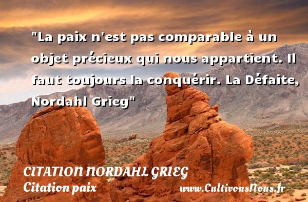 Citation Nordahl Grieg - Citation défaite - Citation paix - La paix n est pas comparable à un objet précieux qui nous appartient. Il faut toujours la conquérir.  La Défaite, Nordahl Grieg   Une citation sur la Paix CITATION NORDAHL GRIEG
