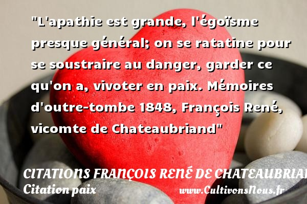 L apathie est grande, l égoïsme presque général; on se ratatine pour se soustraire au danger, garder ce qu on a, vivoter en paix.  Mémoires d outre-tombe 1848, François René, vicomte de Chateaubriand   Une citation sur la Paix CITATIONS FRANÇOIS RENÉ DE CHATEAUBRIAND - Citations François René de Chateaubriand - Citation paix
