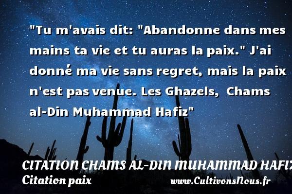 Citation Chams al-Din Muhammad Hafiz - Citation paix - Tu m avais dit:  Abandonne dansmes mains ta vie et tu auras lapaix.  J ai donné ma vie sansregret, mais la paix n est pasvenue.  Les Ghazels, Chams al-Din Muhammad Hafiz   Une citation sur la Paix CITATION CHAMS AL-DIN MUHAMMAD HAFIZ