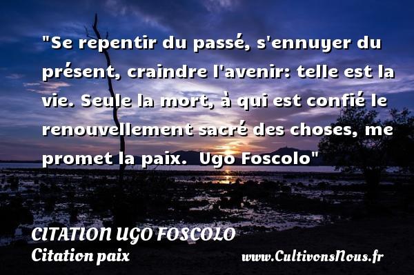 Citation Ugo Foscolo - Citation paix - Se repentir du passé, s ennuyer du présent, craindre l avenir: telle est la vie. Seule la mort, à qui est confié le renouvellement sacré des choses, me promet la paix.   Ugo Foscolo   Une citation sur la Paix CITATION UGO FOSCOLO