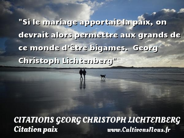 Si le mariage apportait la paix, on devrait alors permettre aux grands de ce monde d'être bigames.   Georg Christoph Lichtenberg   Une citation sur la Paix CITATIONS GEORG CHRISTOPH LICHTENBERG - Citation paix