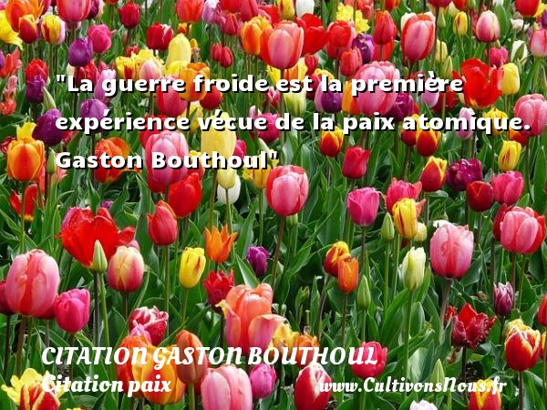 Citation Gaston Bouthoul - Citation paix - La guerre froide est la première expérience vécue de la paix atomique.   Gaston Bouthoul   Une citation sur la Paix CITATION GASTON BOUTHOUL