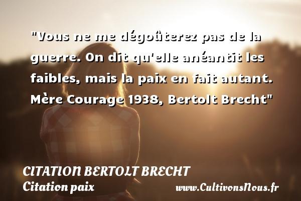 Citation Bertolt Brecht - Citation paix - Vous ne me dégoûterez pas de la guerre. On dit qu elle anéantit les faibles, mais la paix en fait autant.  Mère Courage 1938, Bertolt Brecht   Une citation sur la Paix CITATION BERTOLT BRECHT