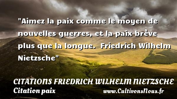 Citations Friedrich Wilhelm Nietzsche - Citation paix - Aimez la paix comme le moyen de nouvelles guerres, et la paix brève plus que la longue.   Friedrich Wilhelm Nietzsche   Une citation sur la Paix CITATIONS FRIEDRICH WILHELM NIETZSCHE