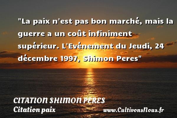 La paix n est pas bon marché, mais la guerre a un coût infiniment supérieur.  L Evénement du Jeudi, 24 décembre 1997, Shimon Peres   Une citation sur la Paix CITATION SHIMON PERES - Citation paix