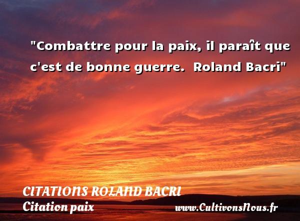 Citations Roland Bacri - Citation paix - Combattre pour la paix, il paraît que c est de bonne guerre.   Roland Bacri   Une citation sur la Paix CITATIONS ROLAND BACRI