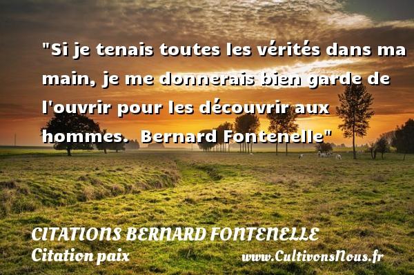 Citations Bernard Fontenelle - Citation paix - Si je tenais toutes les vérités dans ma main, je me donnerais bien garde de l ouvrir pour les découvrir aux hommes.   Bernard Fontenelle   Une citation sur la Paix CITATIONS BERNARD FONTENELLE