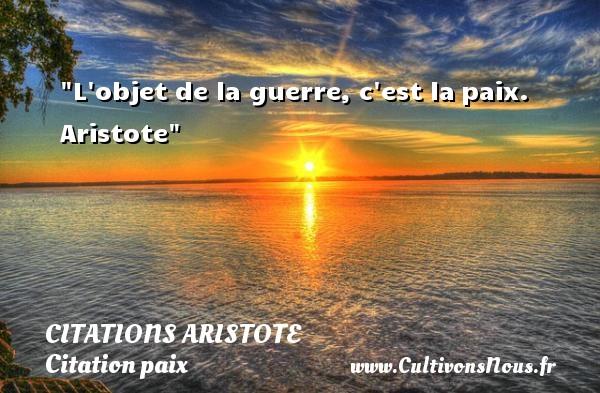 L objet de la guerre, c est lapaix.   Aristote   Une citation sur la Paix CITATIONS ARISTOTE - Citation paix
