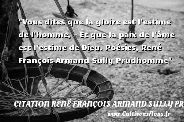 Vous dites que la gloire est l estime de l homme, - Et que la paix de l âme est l estime de Dieu.  Poésies, René François Armand Sully Prudhomme   Une citation sur la Paix CITATION RENÉ FRANÇOIS ARMAND SULLY PRUDHOMME - Citation René François Armand Sully Prudhomme - Citation paix