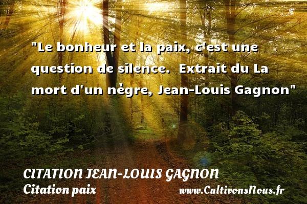 Le bonheur et la paix, c est une question de silence.   Extrait du La mort d un nègre, Jean-Louis Gagnon   Une citation sur la Paix CITATION JEAN-LOUIS GAGNON - Citation paix