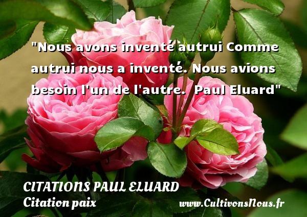 Citations Paul Eluard - Citation paix - Nous avons inventé autrui Comme autrui nous a inventé. Nous avions besoin l un de l autre.   Paul Eluard   Une citation sur la Paix CITATIONS PAUL ELUARD