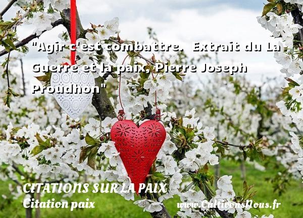Agir c est combattre.   Extrait du La Guerre et la paix, Pierre Joseph Proudhon   Une citation sur la Paix CITATION PIERRE JOSEPH PROUDHON - Citation paix