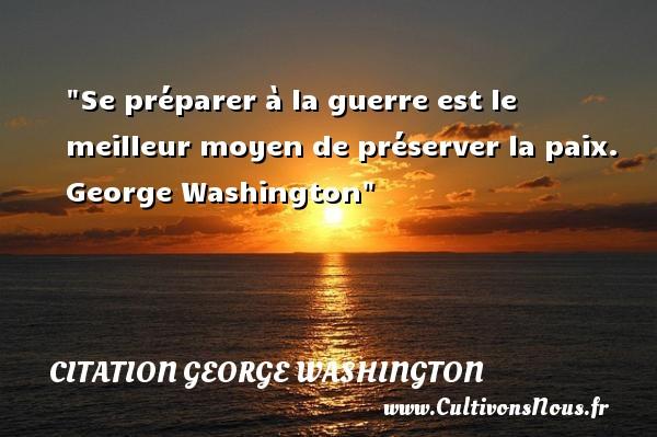Se préparer à la guerre est le meilleur moyen de préserver la paix.   George Washington   Une citation sur la Paix CITATION GEORGE WASHINGTON - Citation paix