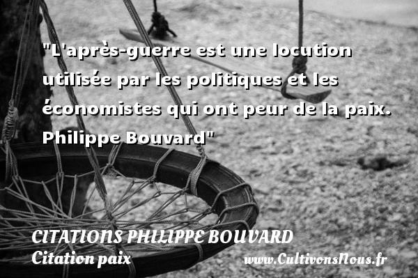 L après-guerre est une locution utilisée par les politiques et les économistes qui ont peur de la paix.   Philippe Bouvard   Une citation sur la Paix CITATIONS PHILIPPE BOUVARD - Citation paix