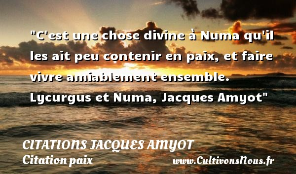 Citations Jacques Amyot - Citation paix - Citation vivre ensemble - C est une chose divine à Numa qu il les ait peu contenir en paix, et faire vivre amiablement ensemble.  Lycurgus et Numa, Jacques Amyot   Une citation sur la Paix CITATIONS JACQUES AMYOT