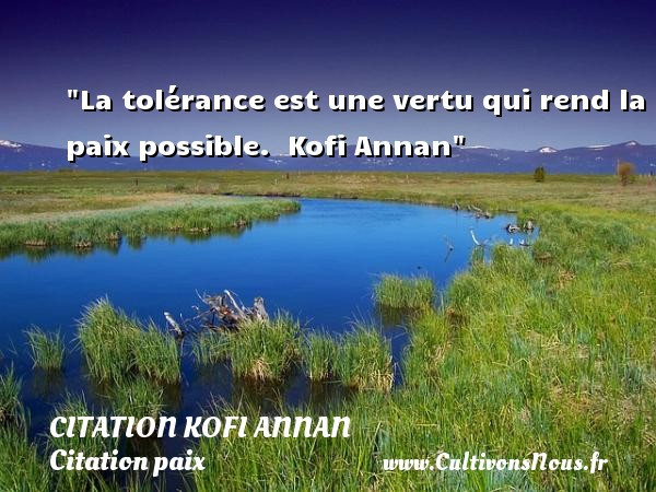 La tolérance est une vertu qui rend la paix possible.   Kofi Annan   Une citation sur la Paix CITATION KOFI ANNAN - Citation paix