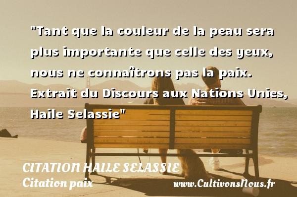 Citation Haile Selassie - Citation paix - Tant que la couleur de la peau sera plus importante que celle des yeux, nous ne connaîtrons pas la paix.   Extrait du Discours aux Nations Unies, Haile Selassie   Une citation sur la Paix CITATION HAILE SELASSIE
