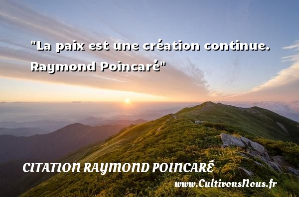 La paix est une création continue.   Raymond Poincaré   Une citation sur la Paix CITATION RAYMOND POINCARÉ - Citation Raymond Poincaré - Citation paix