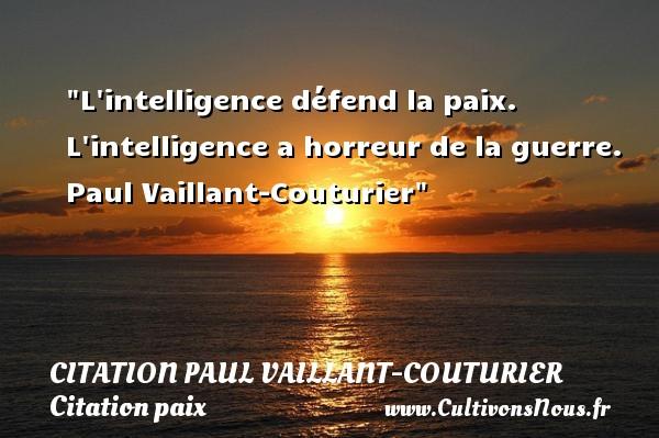 L intelligence défend la paix. L intelligence a horreur de la guerre.   Paul Vaillant-Couturier   Une citation sur la Paix CITATION PAUL VAILLANT-COUTURIER - Citation paix