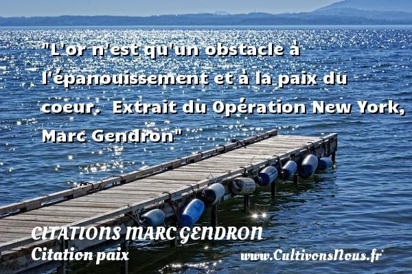 Citations Marc Gendron - Citation paix - L or n est qu un obstacle à l épanouissement et à la paix du coeur.   Extrait du Opération New York, Marc Gendron   Une citation sur la Paix CITATIONS MARC GENDRON