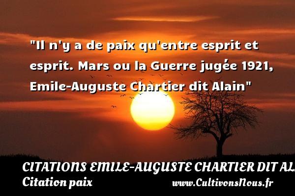 Il n y a de paix qu entre esprit et esprit.  Mars ou la Guerre jugée 1921, Emile-Auguste Chartier dit Alain   Une citation sur la Paix CITATIONS EMILE-AUGUSTE CHARTIER DIT ALAIN - Citation paix