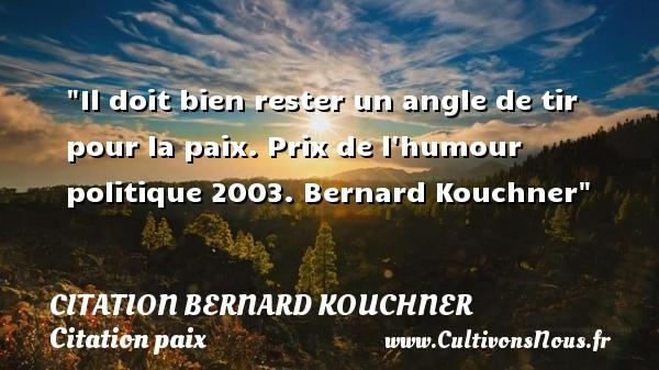 Citation Bernard Kouchner - Citation paix - Il doit bien rester un angle de tir pour la paix.  Prix de l humour politique 2003. Bernard Kouchner   Une citation sur la Paix CITATION BERNARD KOUCHNER