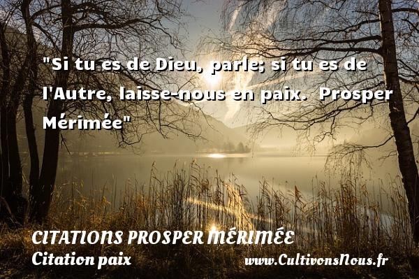 Si tu es de Dieu, parle; si tu es de l Autre, laisse-nous en paix.   Prosper Mérimée   Une citation sur la Paix CITATIONS PROSPER MÉRIMÉE - Citations Prosper Mérimée - Citation paix