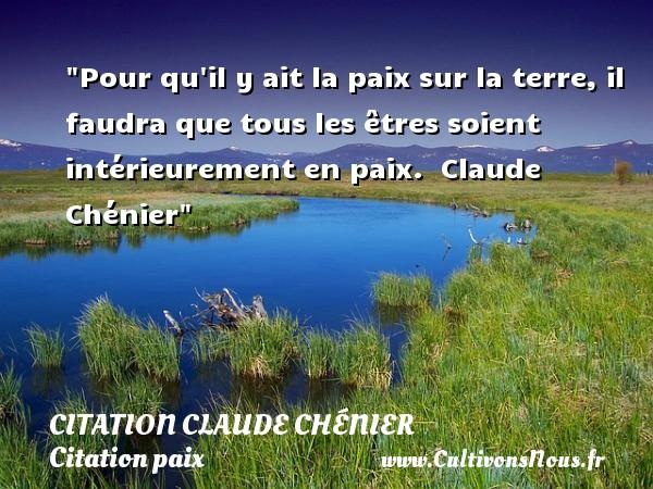 Citation Claude Chénier - Citation paix - Pour qu il y ait la paix sur la terre, il faudra que tous les êtres soient intérieurement en paix.   Claude Chénier   Une citation sur la Paix CITATION CLAUDE CHÉNIER