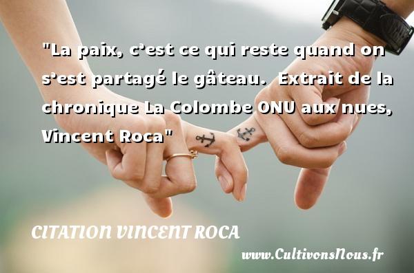 Citation Vincent Roca - Citation paix - La paix, c'est ce qui reste quand on s'est partagé le gâteau.   Extrait de la chronique La Colombe ONU aux nues, Vincent Roca   Une citation sur la Paix CITATION VINCENT ROCA