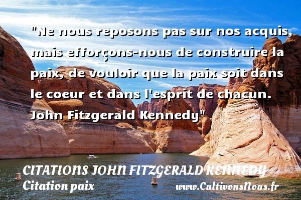 Citations John Fitzgerald Kennedy - Citation paix - Ne nous reposons pas sur nos acquis, mais efforçons-nous de construire la paix, de vouloir que la paix soit dans le coeur et dans l esprit de chacun.   John Fitzgerald Kennedy   Une citation sur la Paix CITATIONS JOHN FITZGERALD KENNEDY