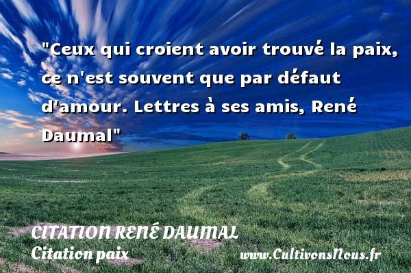 Ceux qui croient avoir trouvé la paix, ce n est souvent que par défaut d amour.  Lettres à ses amis, René Daumal  Une citation sur la Paix CITATION RENÉ DAUMAL - Citation René Daumal - Citation paix