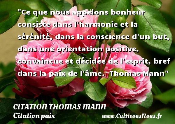 Ce que nous appelons bonheur consiste dans l harmonie et la sérénité, dans la conscience d un but, dans une orientation positive, convaincue et décidée de l esprit, bref dans la paix de l âme.   Thomas Mann   Une citation sur la Paix CITATION THOMAS MANN - Citation paix