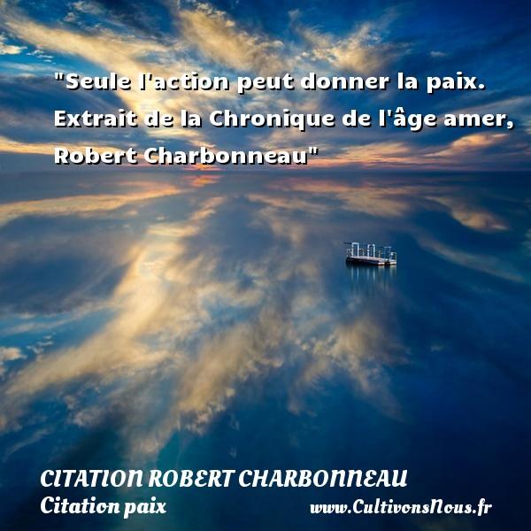 Seule l action peut donner la paix.   Extrait de la Chronique de l âge amer, Robert Charbonneau   Une citation sur la Paix CITATION ROBERT CHARBONNEAU - Citation paix