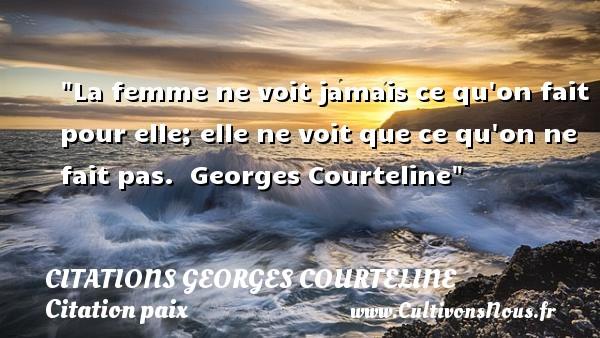 La femme ne voit jamais ce qu on fait pour elle; elle ne voit que ce qu on ne fait pas.   Georges Courteline   Une citation sur la Paix CITATIONS GEORGES COURTELINE - Citation paix