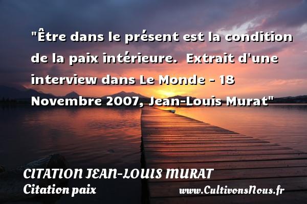 Être dans le présent est la condition de la paix intérieure.   Extrait d une interview dans Le Monde - 18 Novembre 2007, Jean-Louis Murat   Une citation sur la Paix CITATION JEAN-LOUIS MURAT - Citation paix