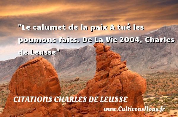 Le calumet de la paix A tué les poumons faits.  De La Vie 2004, Charles de Leusse   Une citation sur la Paix CITATIONS CHARLES DE LEUSSE - Citation paix