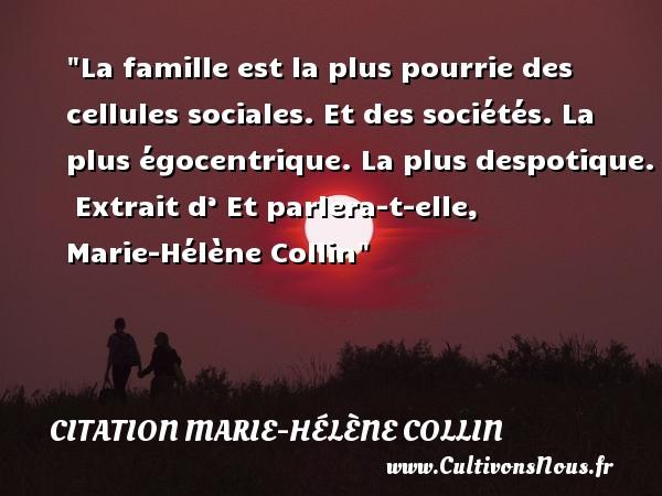 La famille est la plus pourrie des cellules sociales. Et des sociétés. La plus égocentrique. La plus despotique.   Extrait d' Et parlera-t-elle, Marie-Hélène Collin   Une citation famille CITATION MARIE-HÉLÈNE COLLIN - Citation Marie-Hélène Collin
