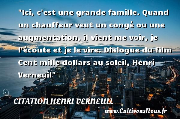 Ici, c est une grande famille. Quand un chauffeur veut un congé ou une augmentation, il vient me voir, je l écoute et je le vire.  Dialogue du film Cent mille dollars au soleil, Henri Verneuil   Une citation famille CITATION HENRI VERNEUIL - Citation Dialogue