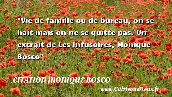 Vie de famille ou de bureau, on se hait mais on ne se quitte pas.  Un extrait de Les Infusoires, Monique Bosco   Une citation famille CITATION MONIQUE BOSCO