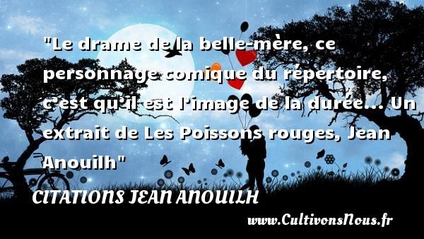 Citations Jean Anouilh - Citation belle mère - Citation famille - Le drame de la belle-mère, ce personnage comique du répertoire, c'est qu'il est l'image de la durée...  Un extrait de Les Poissons rouges, Jean Anouilh   Une citation famille CITATIONS JEAN ANOUILH