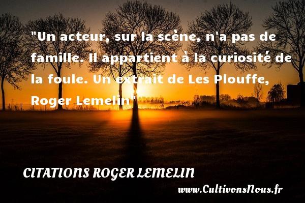 Citations Roger Lemelin - Citation famille - Un acteur, sur la scène, n a pas de famille. Il appartient à la curiosité de la foule.  Un extrait de Les Plouffe, Roger Lemelin   Une citation famille CITATIONS ROGER LEMELIN
