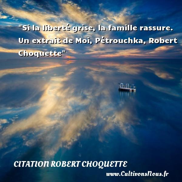 Citation Robert Choquette - Citation famille - Si la liberté grise, la famille rassure.  Un extrait de Moi, Pétrouchka, Robert Choquette   Une citation famille CITATION ROBERT CHOQUETTE