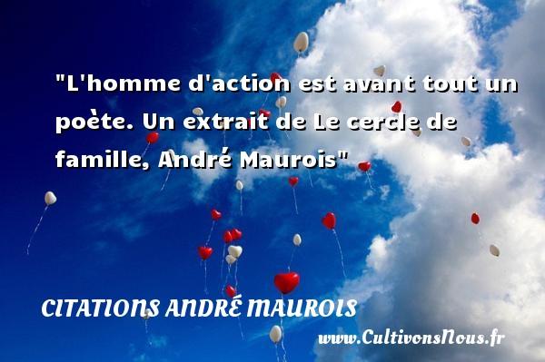 L homme d action est avant tout un poète.  Un extrait de Le cercle de famille, André Maurois   Une citation famille CITATIONS ANDRÉ MAUROIS - Citations André Maurois