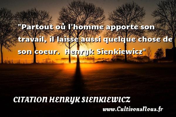 Partout où l homme apporte son travail, il laisse aussi quelque chose de son coeur.   Henryk Sienkiewicz   Une citation famille CITATION HENRYK SIENKIEWICZ