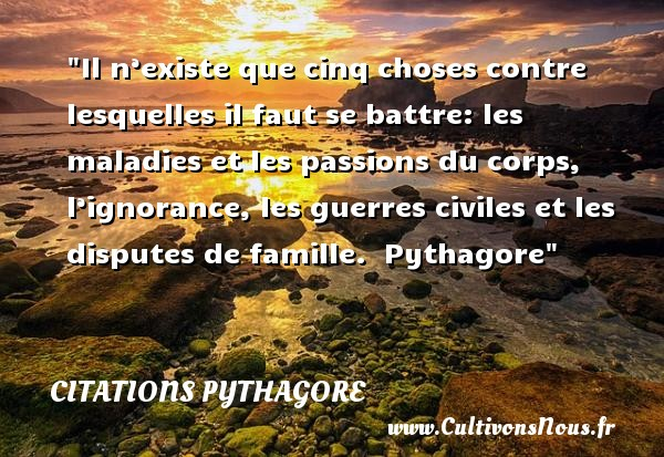 Il n'existe que cinq choses contre lesquelles il faut se battre: les maladies et les passions du corps, l'ignorance, les guerres civiles et les disputes de famille.   Pythagore   Une citation famille CITATIONS PYTHAGORE - Citation dispute