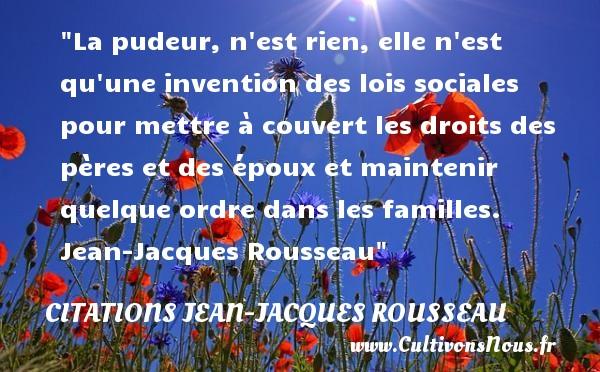 Citations Jean-Jacques Rousseau - Citation famille - La pudeur, n est rien, elle n est qu une invention des lois sociales pour mettre à couvert les droits des pères et des époux et maintenir quelque ordre dans les familles.   Jean-Jacques Rousseau   Une citation famille CITATIONS JEAN-JACQUES ROUSSEAU