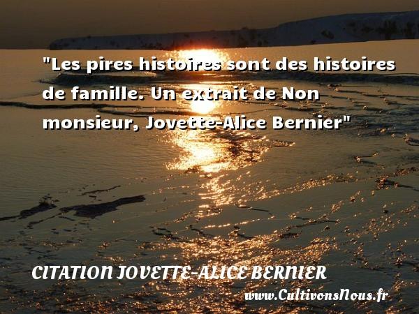 Les pires histoires sont des histoires de famille.  Un extrait de Non monsieur, Jovette-Alice Bernier   Une citation famille CITATION JOVETTE-ALICE BERNIER