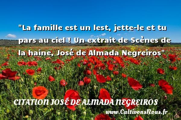 La famille est un lest, jette-le et tu pars au ciel !  Un extrait de Scènes de la haine, José de Almada Negreiros   Une citation famille CITATION JOSÉ DE ALMADA NEGREIROS - Citation José de Almada Negreiros