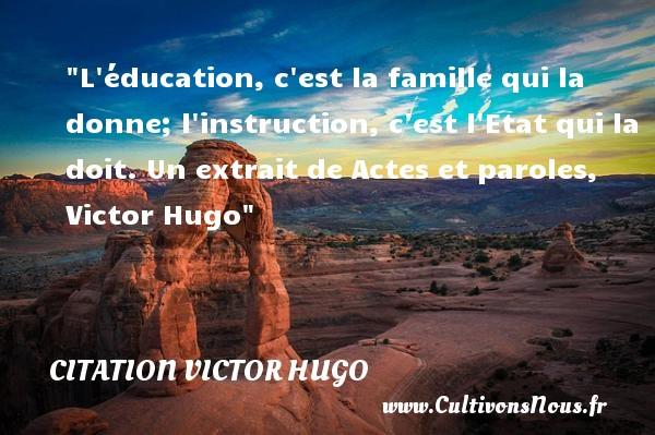 L éducation, c est la famille qui la donne; l instruction, c est l Etat qui la doit.  Un extrait de Actes et paroles, Victor Hugo   Une citation famille CITATION VICTOR HUGO